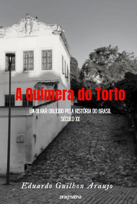 A Quimera do Torto – um olhar oblíquo pela história do Brasil Século XX